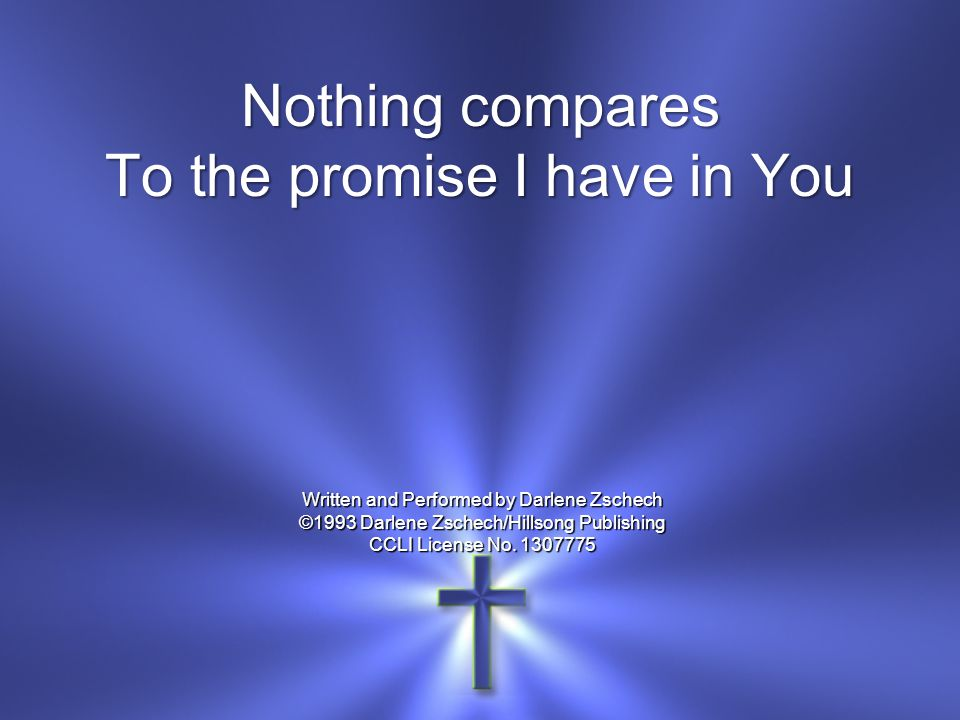 Nothing compares To the promise I have in You Written and Performed by Darlene Zschech ©1993 Darlene Zschech/Hillsong Publishing CCLI License No. 1307