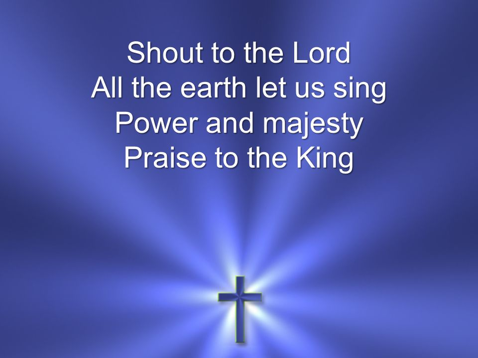 Shout to the Lord All the earth let us sing Power and majesty Praise to the King