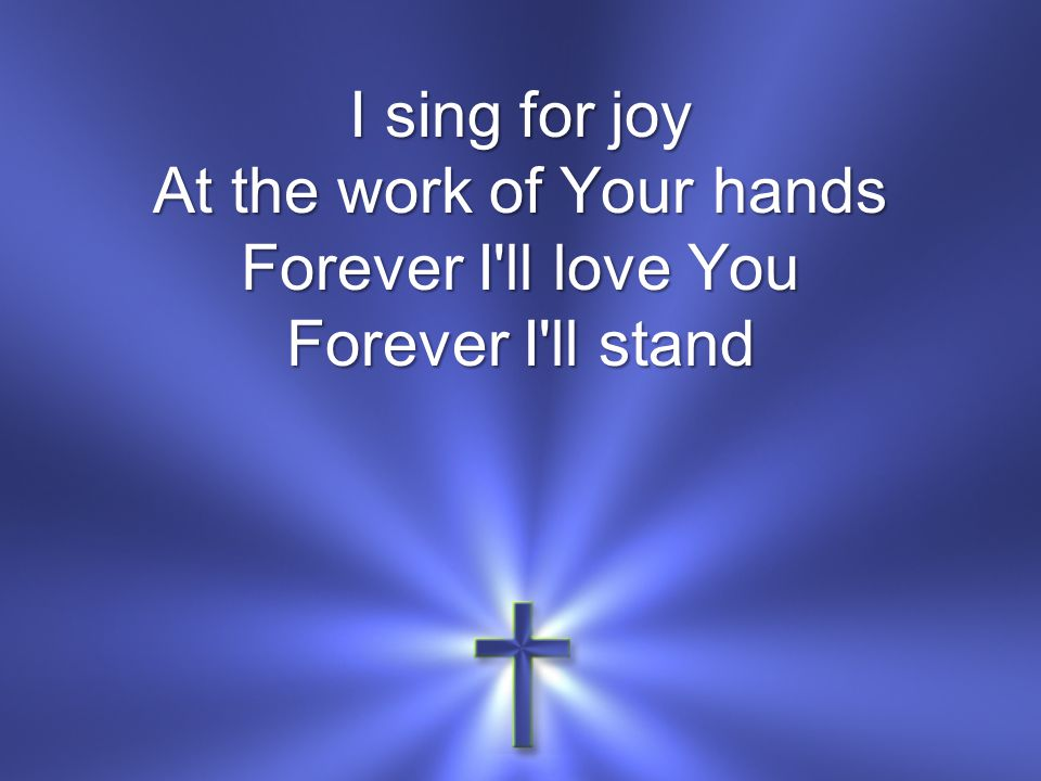 I sing for joy At the work of Your hands Forever I ll love You Forever I ll stand
