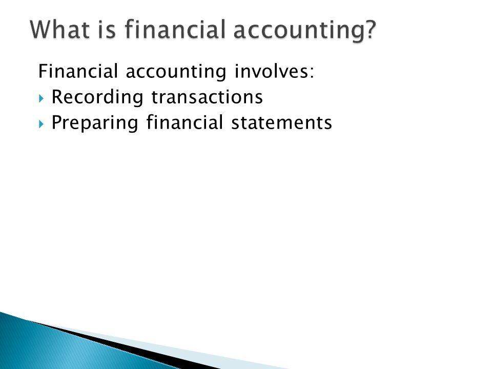Financial accounting involves:  Recording transactions  Preparing financial statements