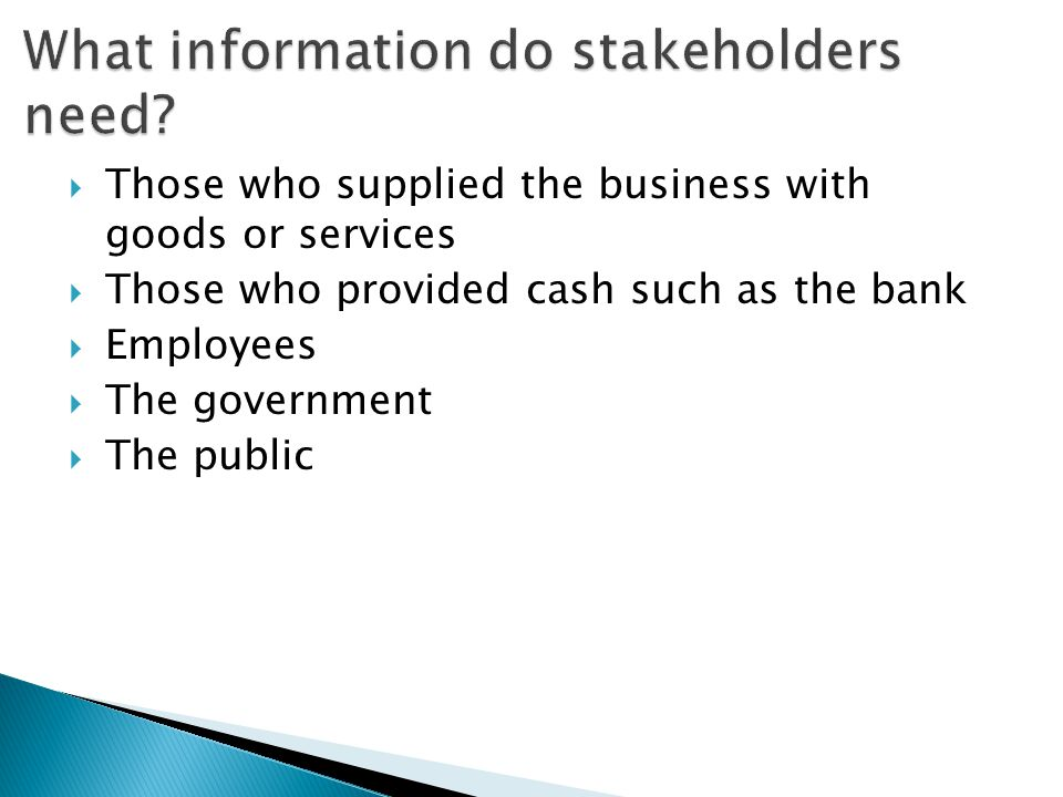  Those who supplied the business with goods or services  Those who provided cash such as the bank  Employees  The government  The public