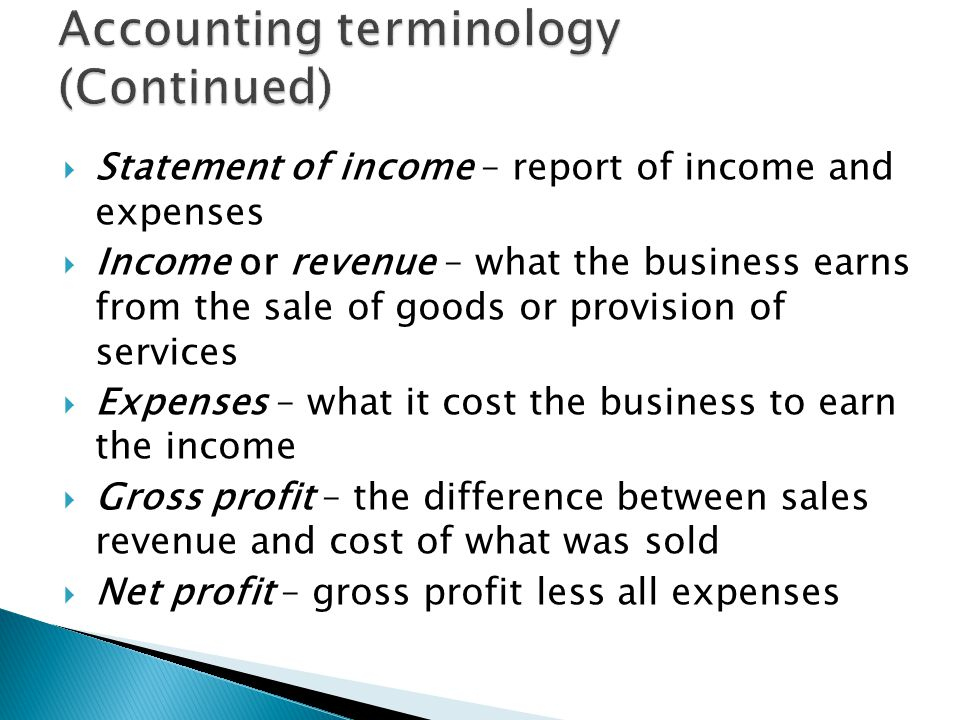  Statement of income – report of income and expenses  Income or revenue – what the business earns from the sale of goods or provision of services  Expenses – what it cost the business to earn the income  Gross profit – the difference between sales revenue and cost of what was sold  Net profit – gross profit less all expenses