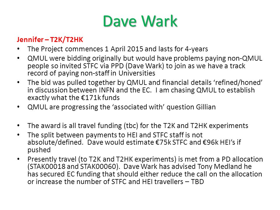 Dave Wark Jennifer – T2K/T2HK The Project commences 1 April 2015 and lasts for 4-years QMUL were bidding originally but would have problems paying non-QMUL people so invited STFC via PPD (Dave Wark) to join as we have a track record of paying non-staff in Universities The bid was pulled together by QMUL and financial details 'refined/honed' in discussion between INFN and the EC.