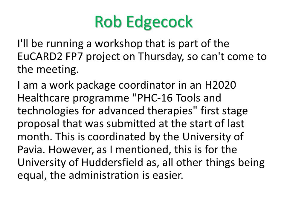 Rob Edgecock I ll be running a workshop that is part of the EuCARD2 FP7 project on Thursday, so can t come to the meeting.
