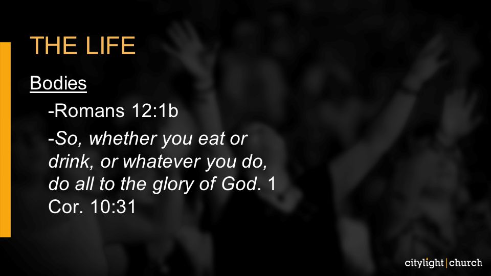 THE LIFE Bodies -Romans 12:1b -So, whether you eat or drink, or whatever you do, do all to the glory of God.