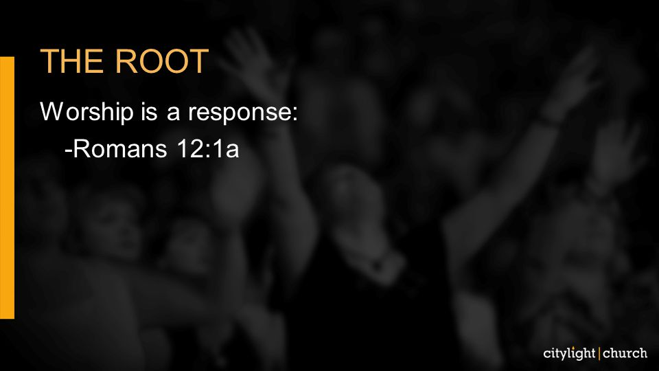 THE ROOT Worship is a response: -Romans 12:1a