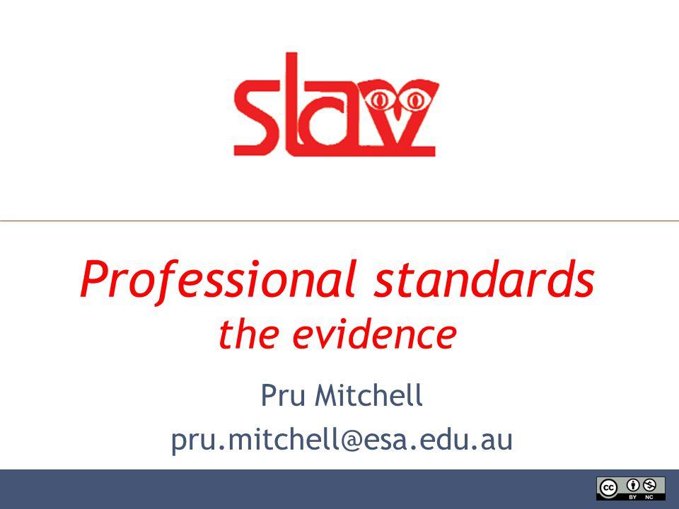 Professional standards the evidence Pru Mitchell pru.mitchell@esa.edu.au