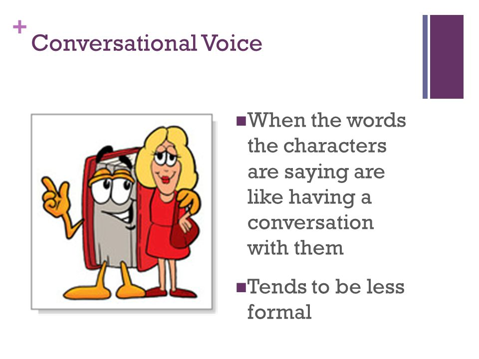 + Conversational Voice When the words the characters are saying are like having a conversation with them Tends to be less formal