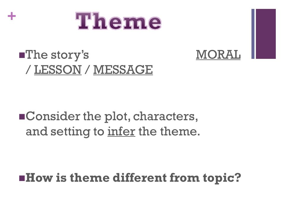 + The story's MORAL / LESSON / MESSAGE Consider the plot, characters, and setting to infer the theme. How is theme different from topic?