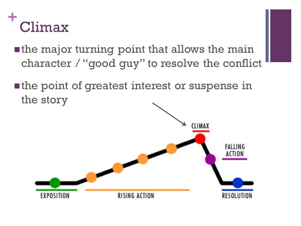 "+ Climax the major turning point that allows the main character / ""good guy"" to resolve the conflict the point of greatest interest or suspense in the"