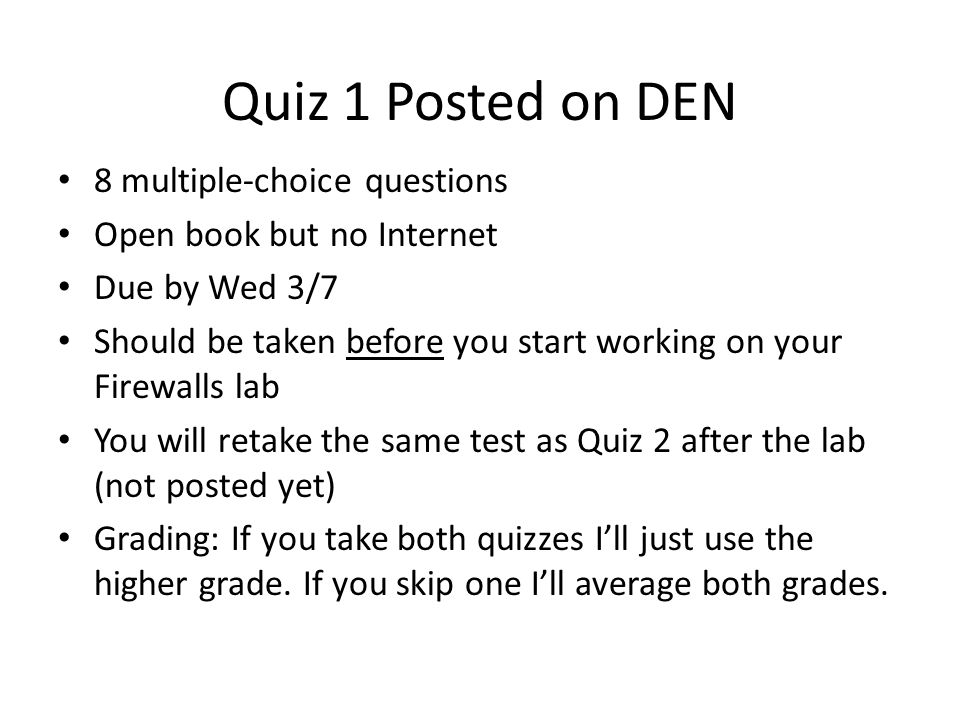 Quiz 1 Posted on DEN 8 multiple-choice questions Open book but no Internet Due by Wed 3/7 Should be taken before you start working on your Firewalls l