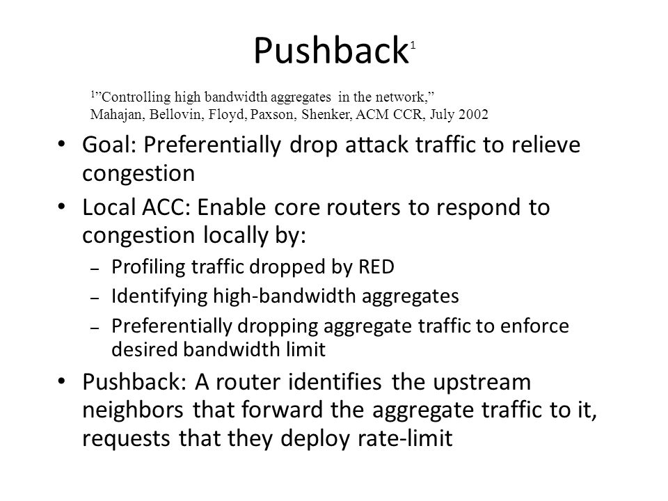 Pushback 1 Goal: Preferentially drop attack traffic to relieve congestion Local ACC: Enable core routers to respond to congestion locally by: – Profil