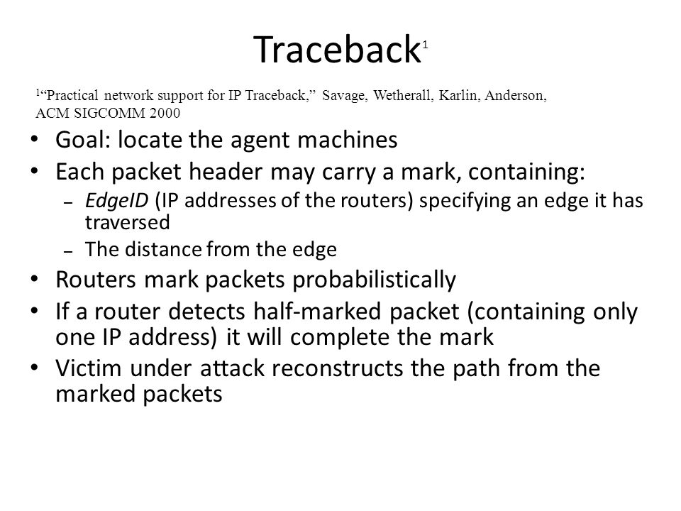 Traceback 1 Goal: locate the agent machines Each packet header may carry a mark, containing: – EdgeID (IP addresses of the routers) specifying an edge