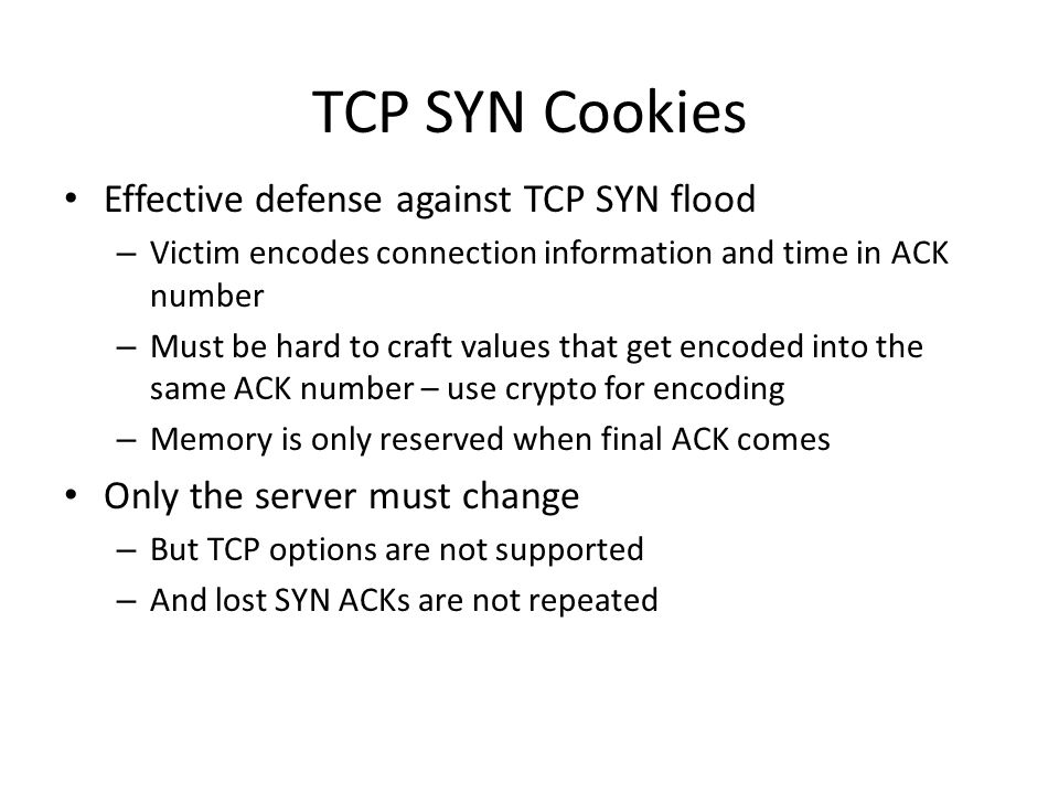 TCP SYN Cookies Effective defense against TCP SYN flood – Victim encodes connection information and time in ACK number – Must be hard to craft values