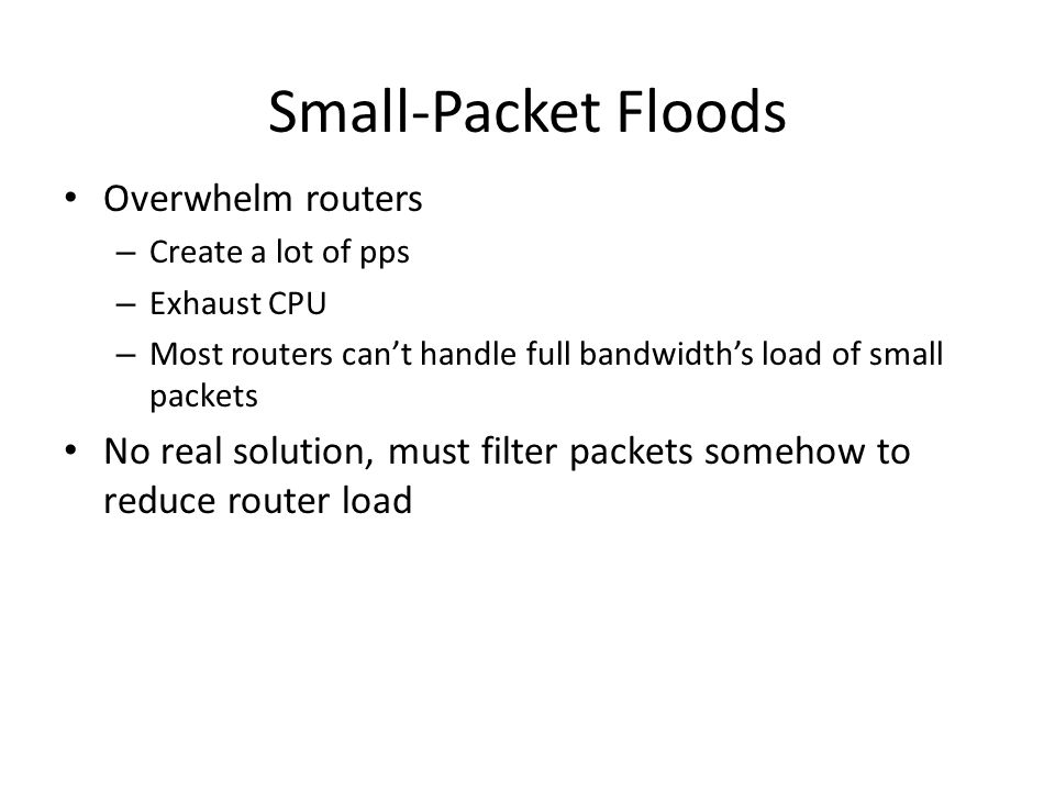 Small-Packet Floods Overwhelm routers – Create a lot of pps – Exhaust CPU – Most routers can't handle full bandwidth's load of small packets No real s