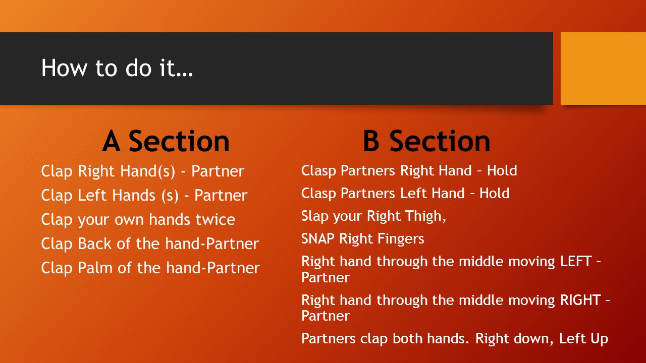 How to do it… A Section Clap Right Hand(s) - Partner Clap Left Hands (s) - Partner Clap your own hands twice Clap Back of the hand-Partner Clap Palm o