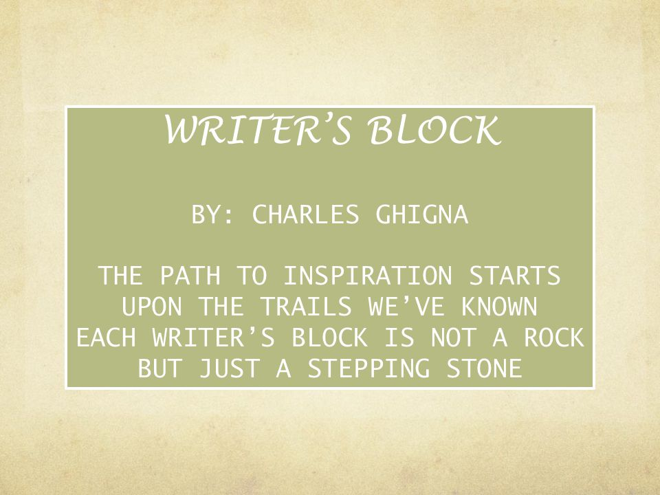 WRITER'S BLOCK BY: CHARLES GHIGNA THE PATH TO INSPIRATION STARTS UPON THE TRAILS WE'VE KNOWN EACH WRITER'S BLOCK IS NOT A ROCK BUT JUST A STEPPING STO