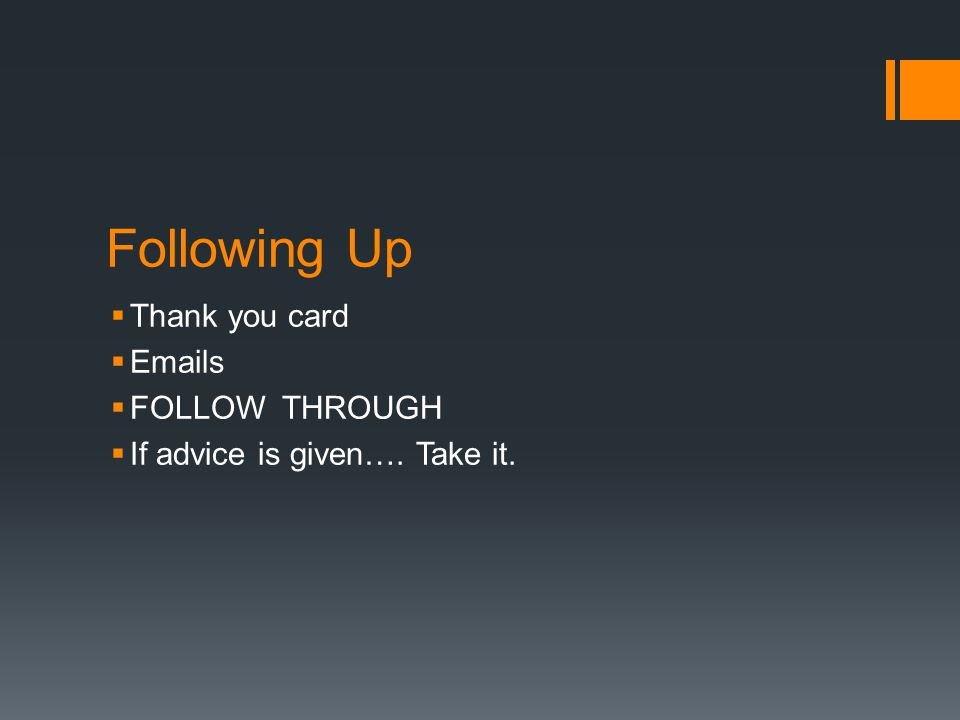 Following Up  Thank you card  Emails  FOLLOW THROUGH  If advice is given…. Take it.