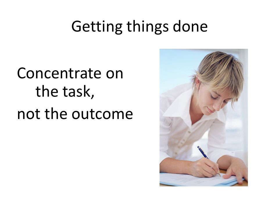 Getting things done Concentrate on the task, not the outcome