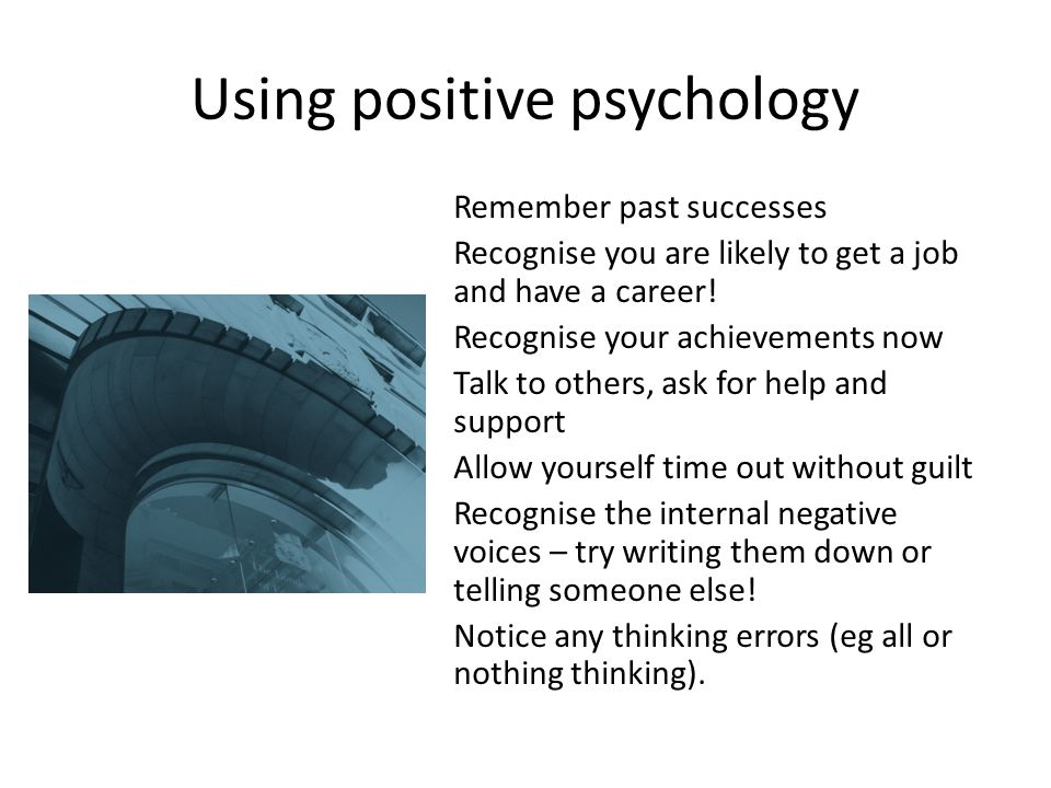 Using positive psychology Remember past successes Recognise you are likely to get a job and have a career.