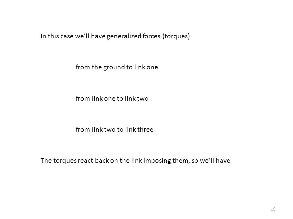 19 In this case we'll have generalized forces (torques) from the ground to link one from link one to link two from link two to link three The torques react back on the link imposing them, so we'll have