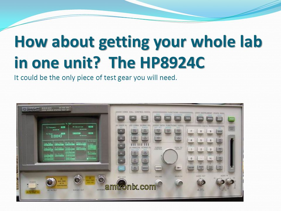 How about getting your whole lab in one unit? The HP8924C How about getting your whole lab in one unit? The HP8924C It could be the only piece of test