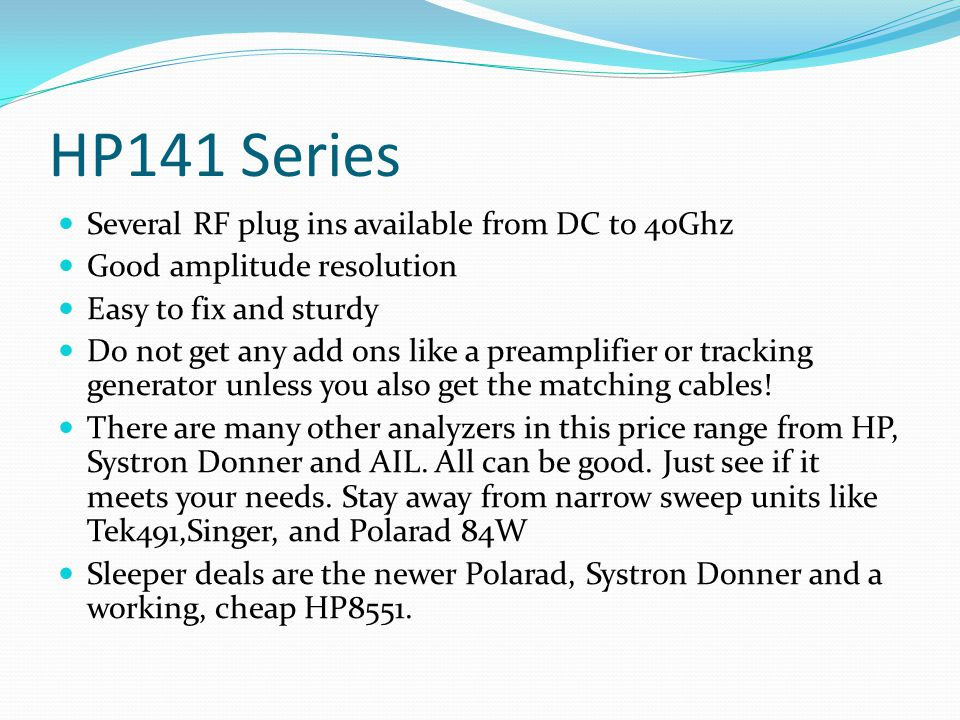 HP141 Series Several RF plug ins available from DC to 40Ghz Good amplitude resolution Easy to fix and sturdy Do not get any add ons like a preamplifie