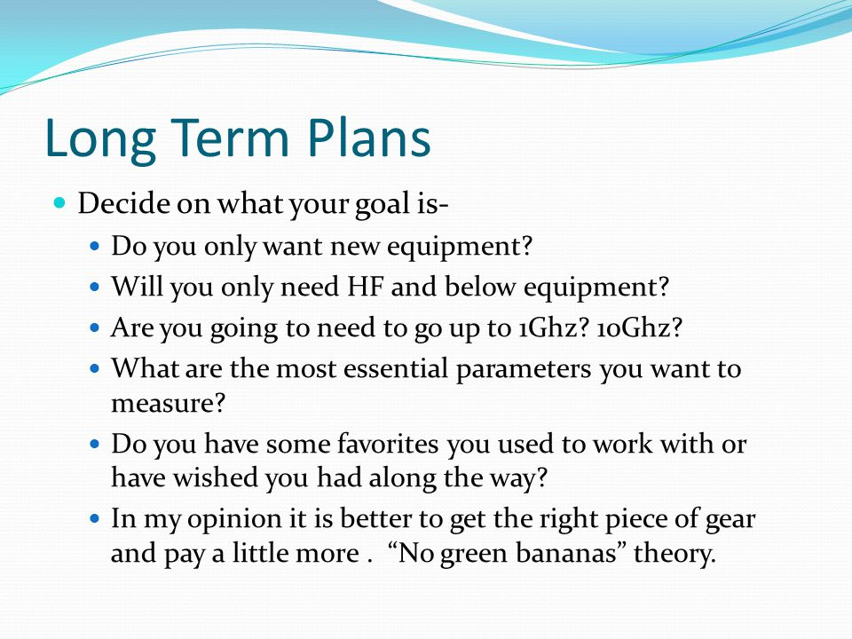 Long Term Plans Decide on what your goal is- Do you only want new equipment? Will you only need HF and below equipment? Are you going to need to go up