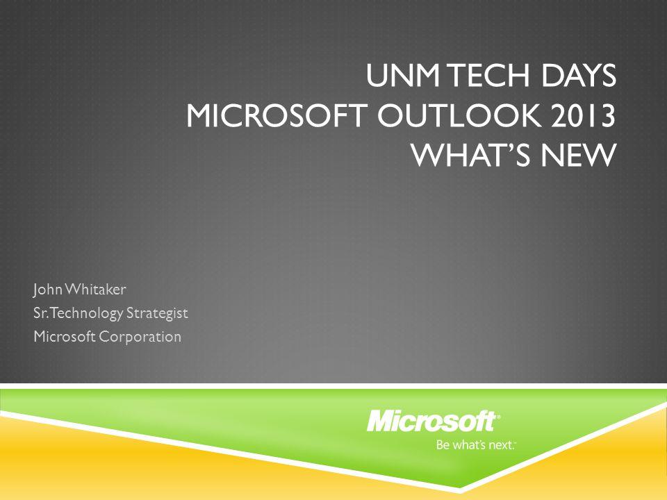 UNM TECH DAYS MICROSOFT OUTLOOK 2013 WHAT'S NEW John Whitaker Sr. Technology Strategist Microsoft Corporation