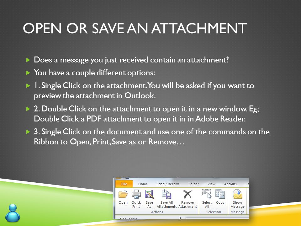 OPEN OR SAVE AN ATTACHMENT  Does a message you just received contain an attachment?  You have a couple different options:  1. Single Click on the a
