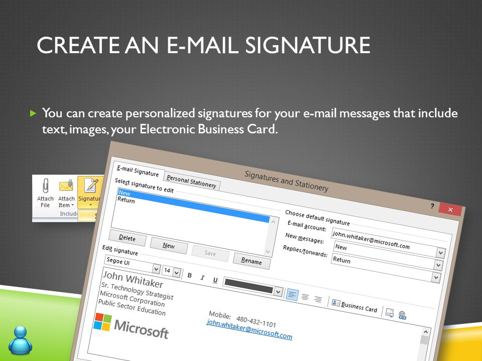 CREATE AN E-MAIL SIGNATURE  You can create personalized signatures for your e-mail messages that include text, images, your Electronic Business Card.