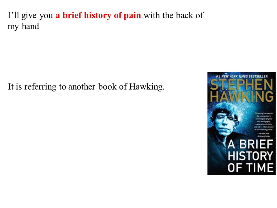 I'll give you a brief history of pain with the back of my hand It is referring to another book of Hawking.