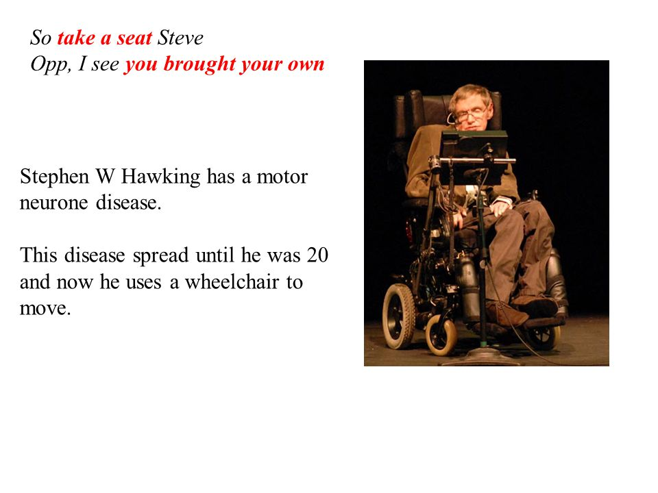 Stephen W Hawking has a motor neurone disease. This disease spread until he was 20 and now he uses a wheelchair to move. So take a seat Steve Opp, I s