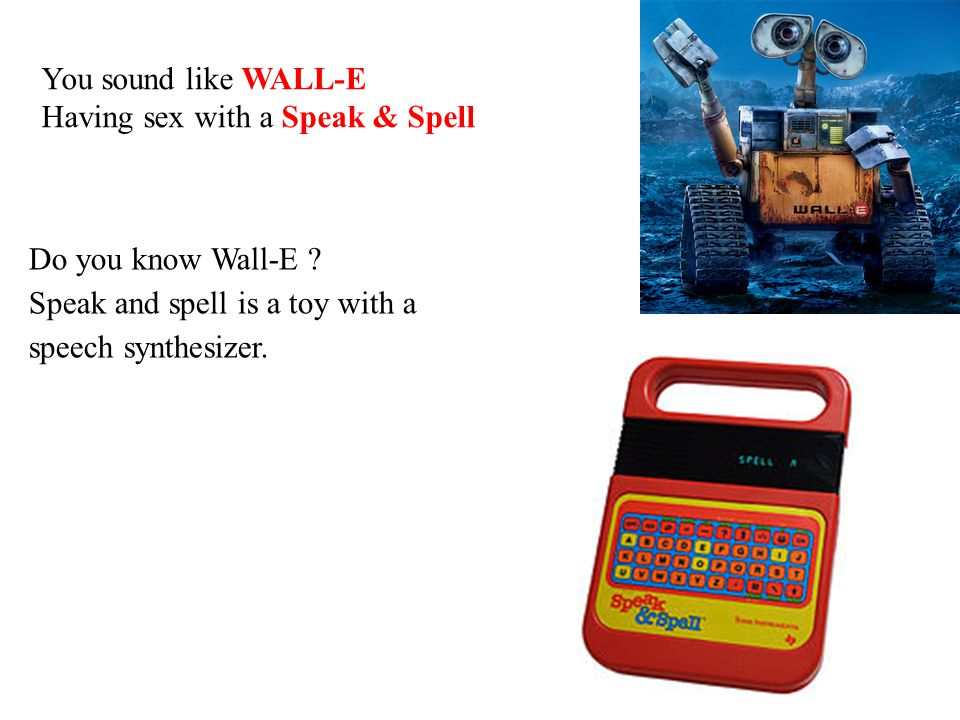 Do you know Wall-E ? Speak and spell is a toy with a speech synthesizer. You sound like WALL-E Having sex with a Speak & Spell
