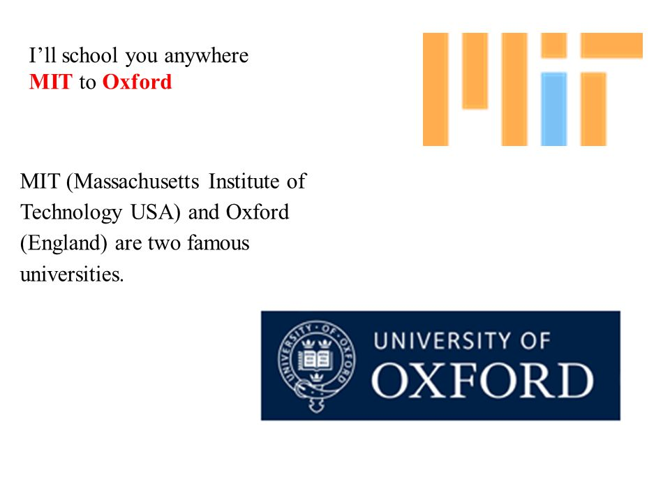 MIT (Massachusetts Institute of Technology USA) and Oxford (England) are two famous universities. I'll school you anywhere MIT to Oxford