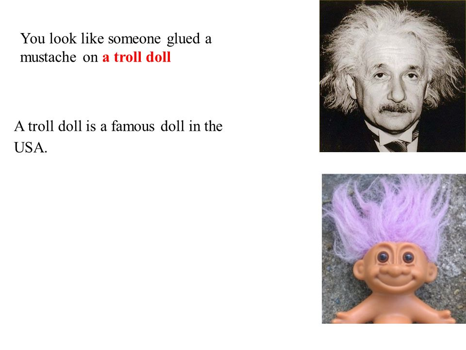 A troll doll is a famous doll in the USA. You look like someone glued a mustache on a troll doll