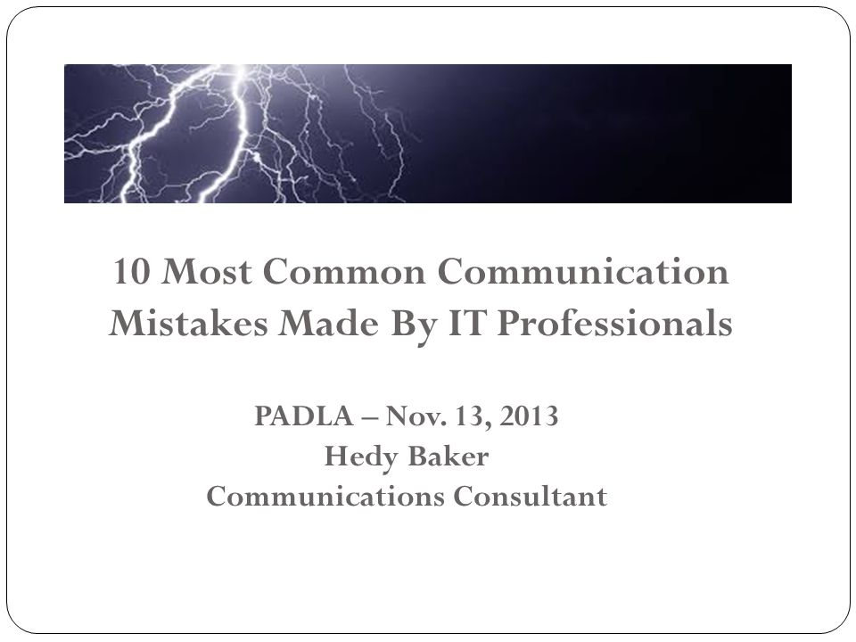 10 Most Common Communication Mistakes Made By IT Professionals PADLA – Nov. 13, 2013 Hedy Baker Communications Consultant