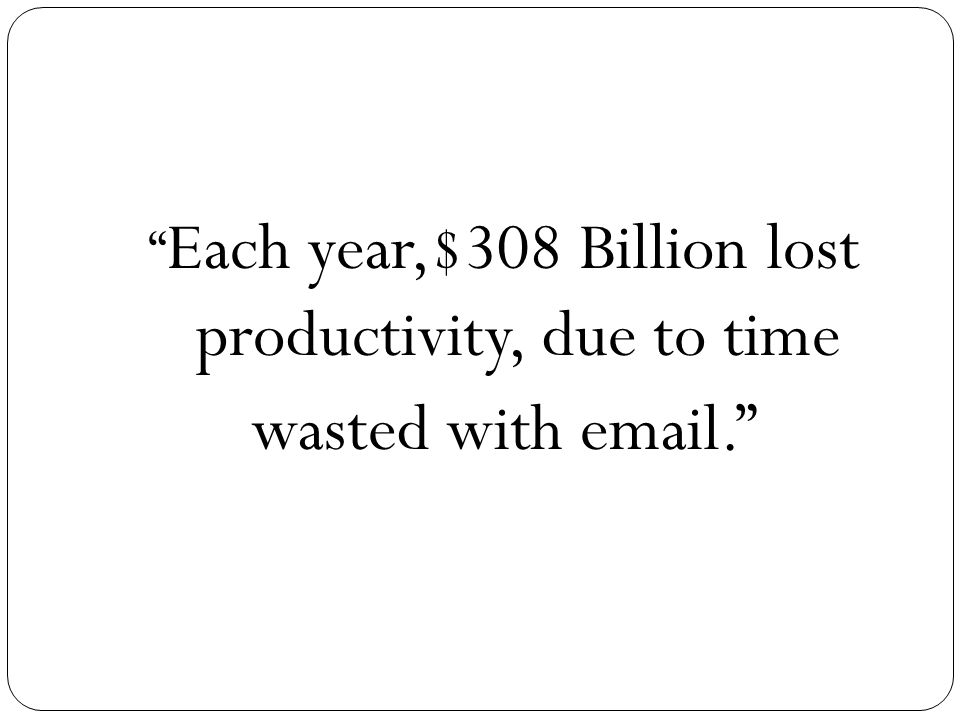 Each year,$308 Billion lost productivity, due to time wasted with email.