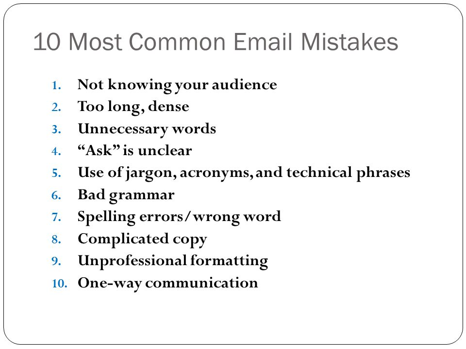 """10 Most Common Email Mistakes 1. Not knowing your audience 2. Too long, dense 3. Unnecessary words 4. """"Ask"""" is unclear 5. Use of jargon, acronyms, and"""