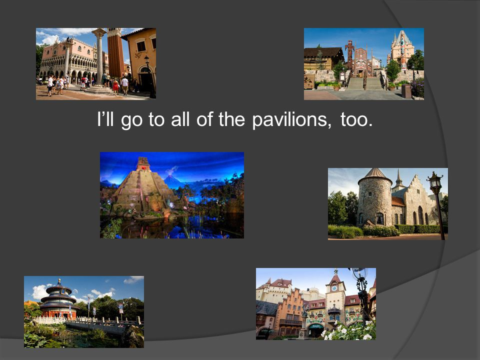 I'll go to all of the pavilions, too.