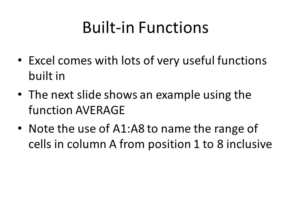Built-in Functions Excel comes with lots of very useful functions built in The next slide shows an example using the function AVERAGE Note the use of A1:A8 to name the range of cells in column A from position 1 to 8 inclusive