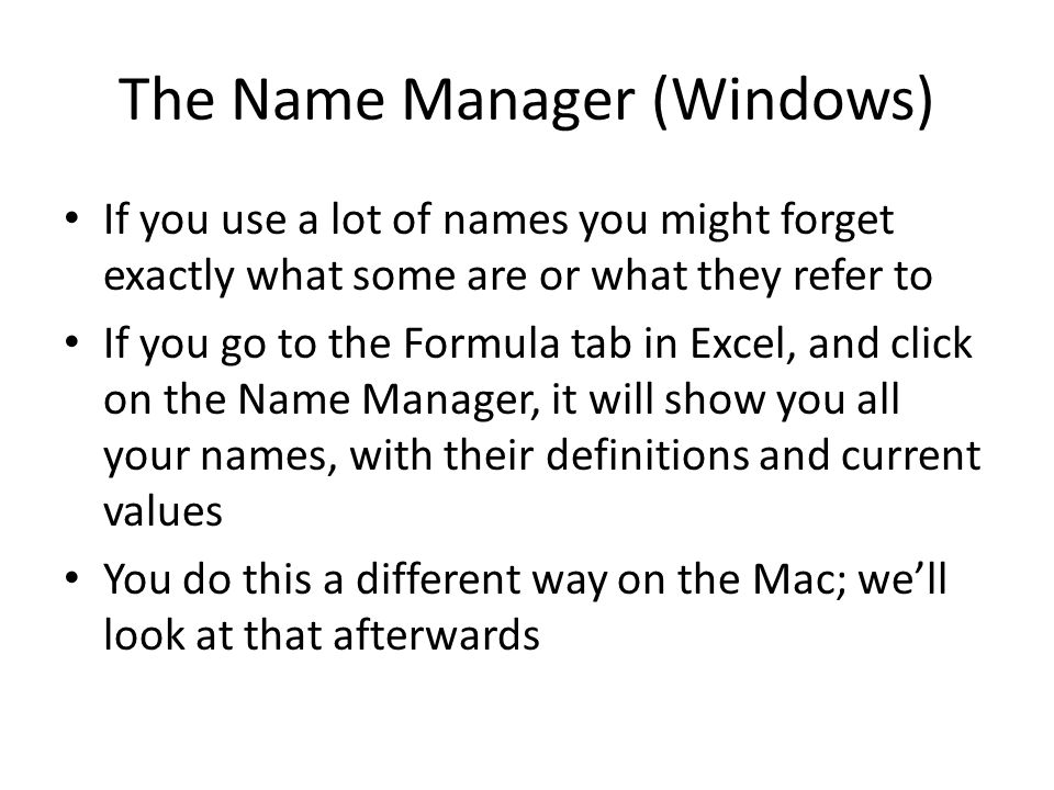 The Name Manager (Windows) If you use a lot of names you might forget exactly what some are or what they refer to If you go to the Formula tab in Excel, and click on the Name Manager, it will show you all your names, with their definitions and current values You do this a different way on the Mac; we'll look at that afterwards