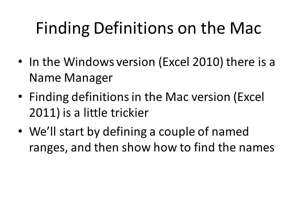 Finding Definitions on the Mac In the Windows version (Excel 2010) there is a Name Manager Finding definitions in the Mac version (Excel 2011) is a little trickier We'll start by defining a couple of named ranges, and then show how to find the names