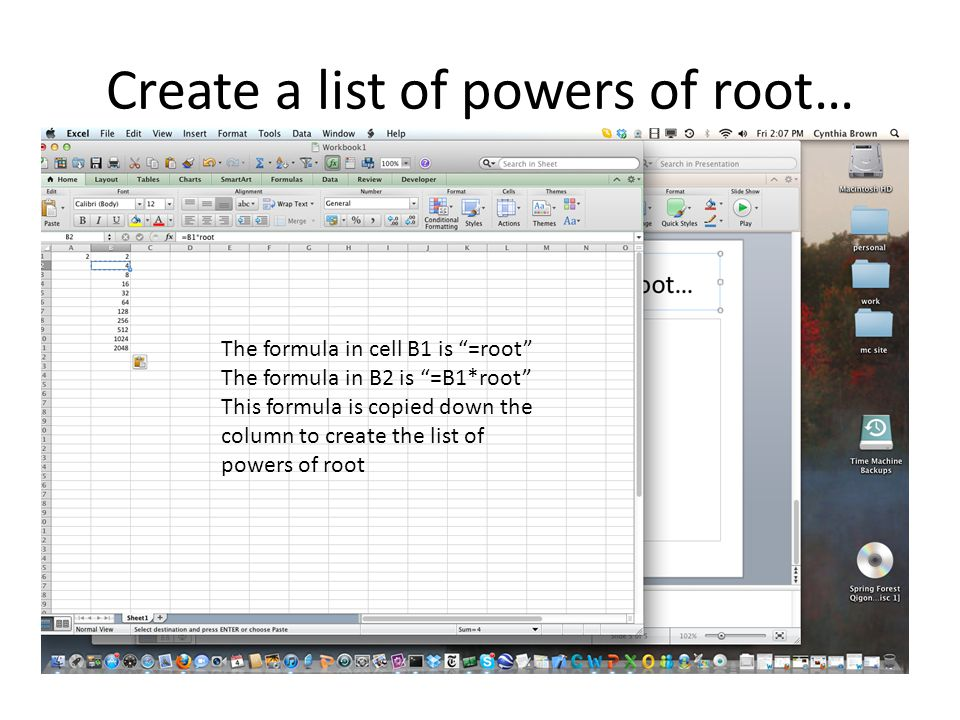 Create a list of powers of root… The formula in cell B1 is =root The formula in B2 is =B1*root This formula is copied down the column to create the list of powers of root