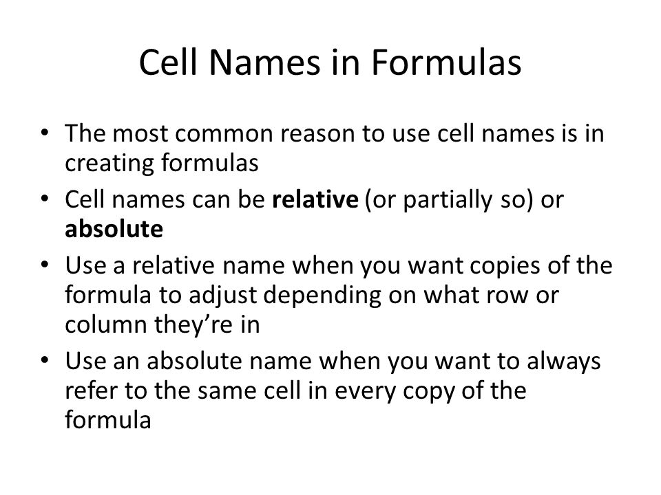 Cell Names in Formulas The most common reason to use cell names is in creating formulas Cell names can be relative (or partially so) or absolute Use a relative name when you want copies of the formula to adjust depending on what row or column they're in Use an absolute name when you want to always refer to the same cell in every copy of the formula