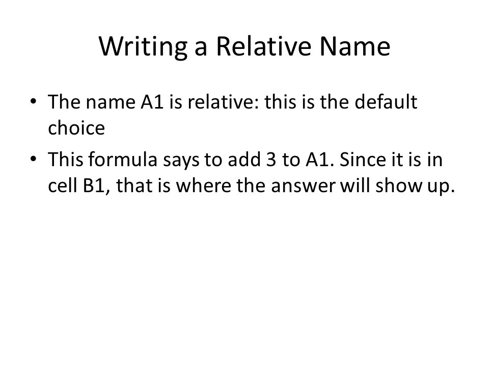 Writing a Relative Name The name A1 is relative: this is the default choice This formula says to add 3 to A1.
