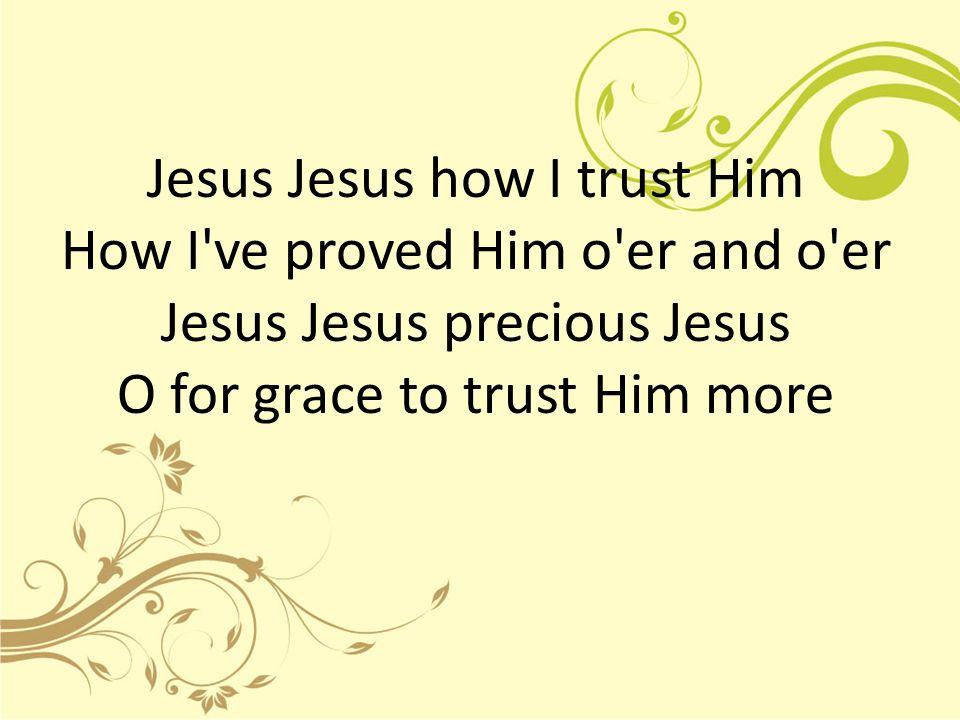 Jesus Jesus how I trust Him How I ve proved Him o er and o er Jesus Jesus precious Jesus O for grace to trust Him more