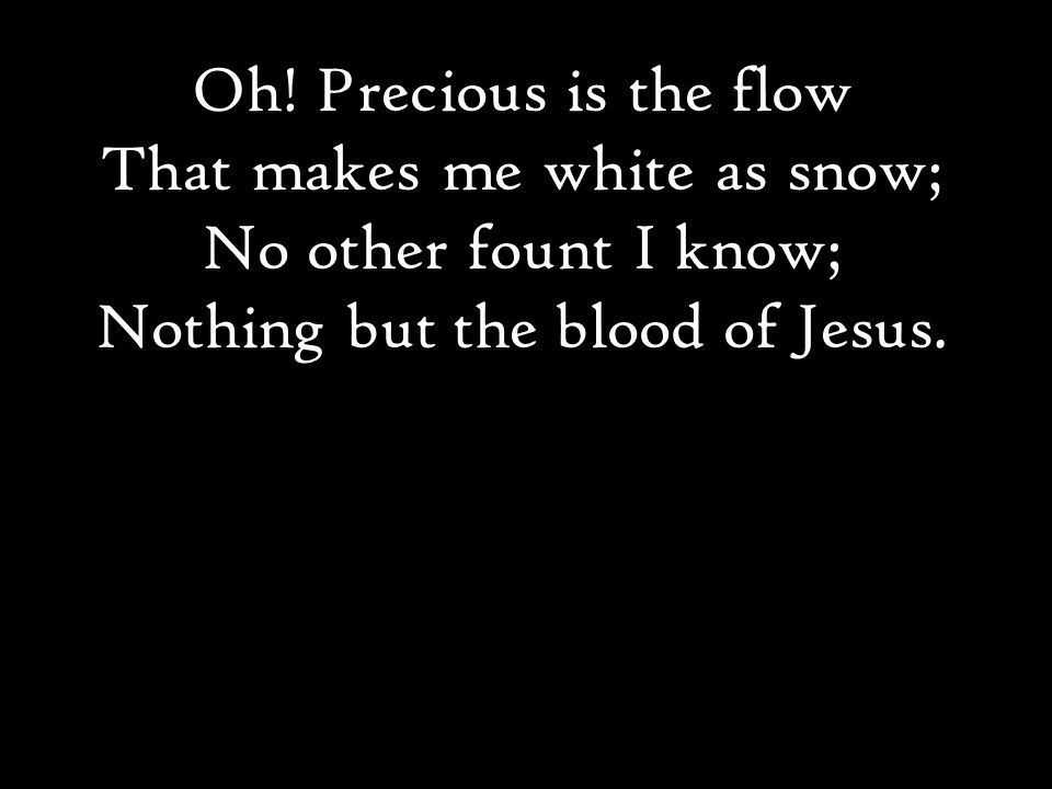 Oh! Precious is the flow That makes me white as snow; No other fount I know; Nothing but the blood of Jesus.