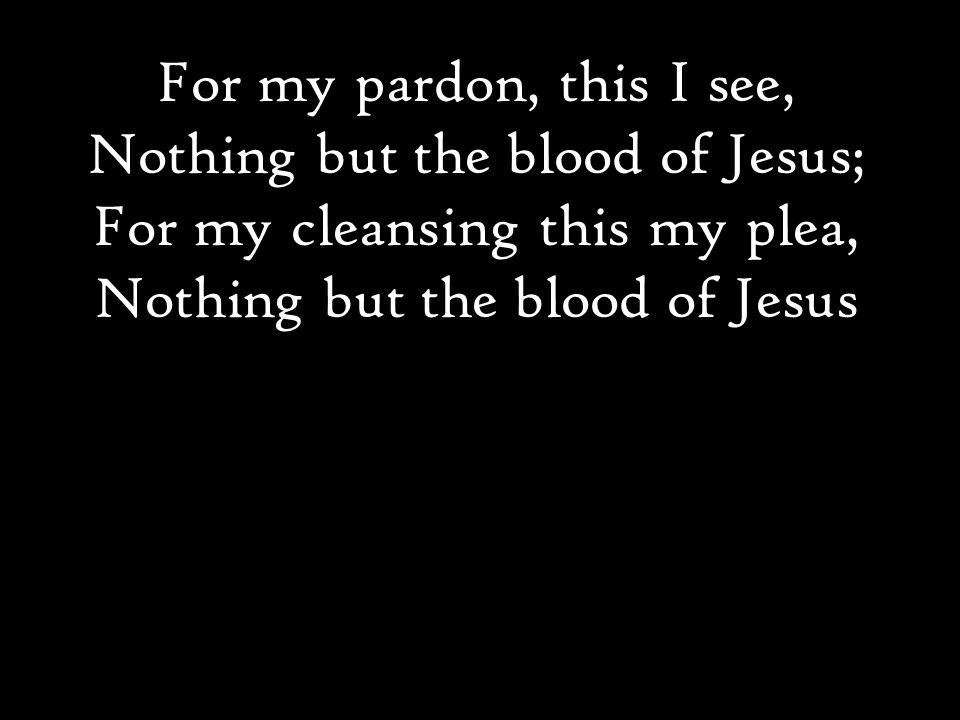 For my pardon, this I see, Nothing but the blood of Jesus; For my cleansing this my plea, Nothing but the blood of Jesus