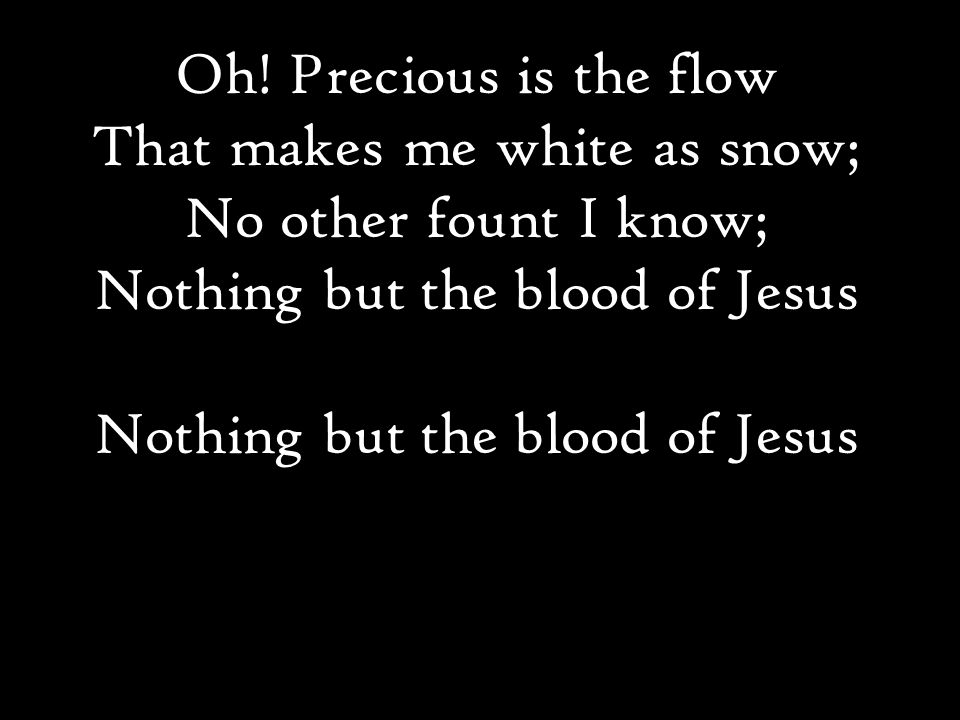 Oh! Precious is the flow That makes me white as snow; No other fount I know; Nothing but the blood of Jesus